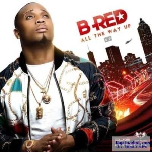 All The Way Up BY B-Red